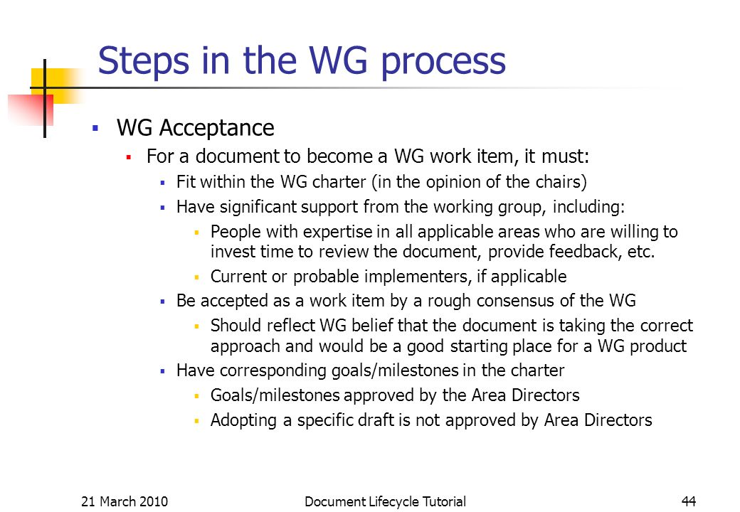 21 March 2010 Document Lifecycle Tutorial44 Steps in the WG process WG Acceptance For a document to become a WG work item, it must: Fit within the WG charter (in the opinion of the chairs) Have significant support from the working group, including: People with expertise in all applicable areas who are willing to invest time to review the document, provide feedback, etc.