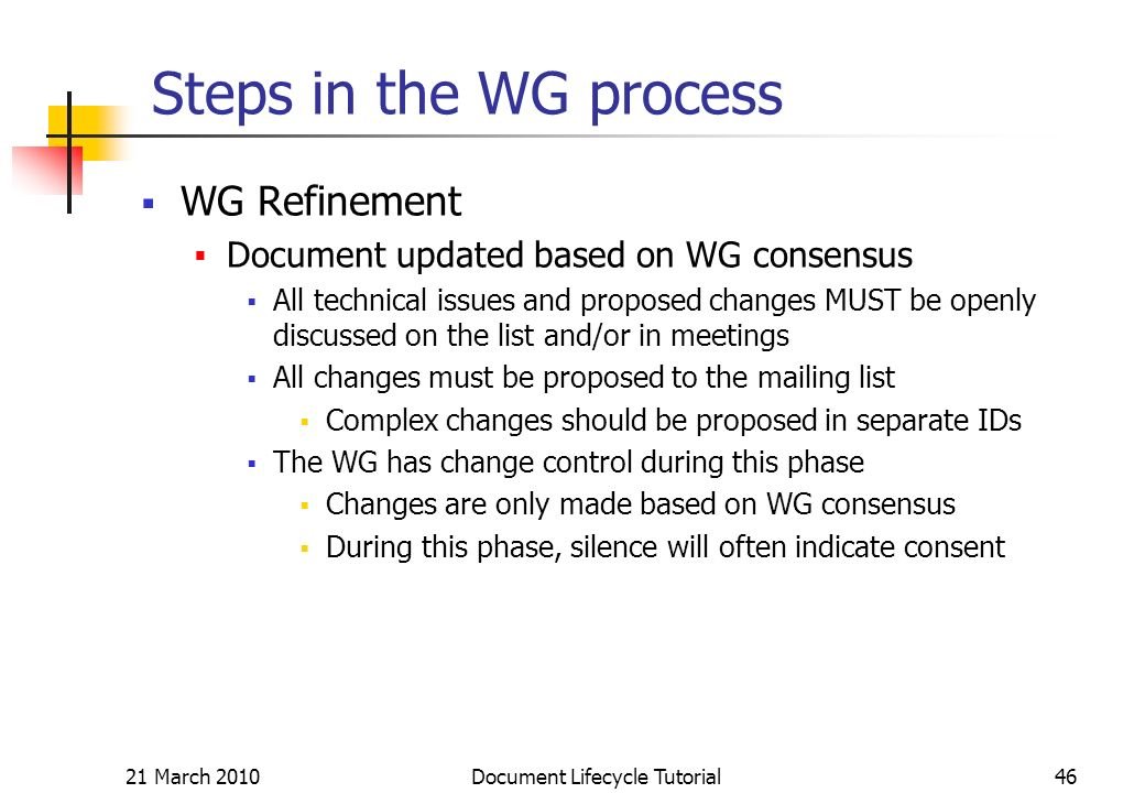 21 March 2010 Document Lifecycle Tutorial46 Steps in the WG process WG Refinement Document updated based on WG consensus All technical issues and proposed changes MUST be openly discussed on the list and/or in meetings All changes must be proposed to the mailing list Complex changes should be proposed in separate IDs The WG has change control during this phase Changes are only made based on WG consensus During this phase, silence will often indicate consent