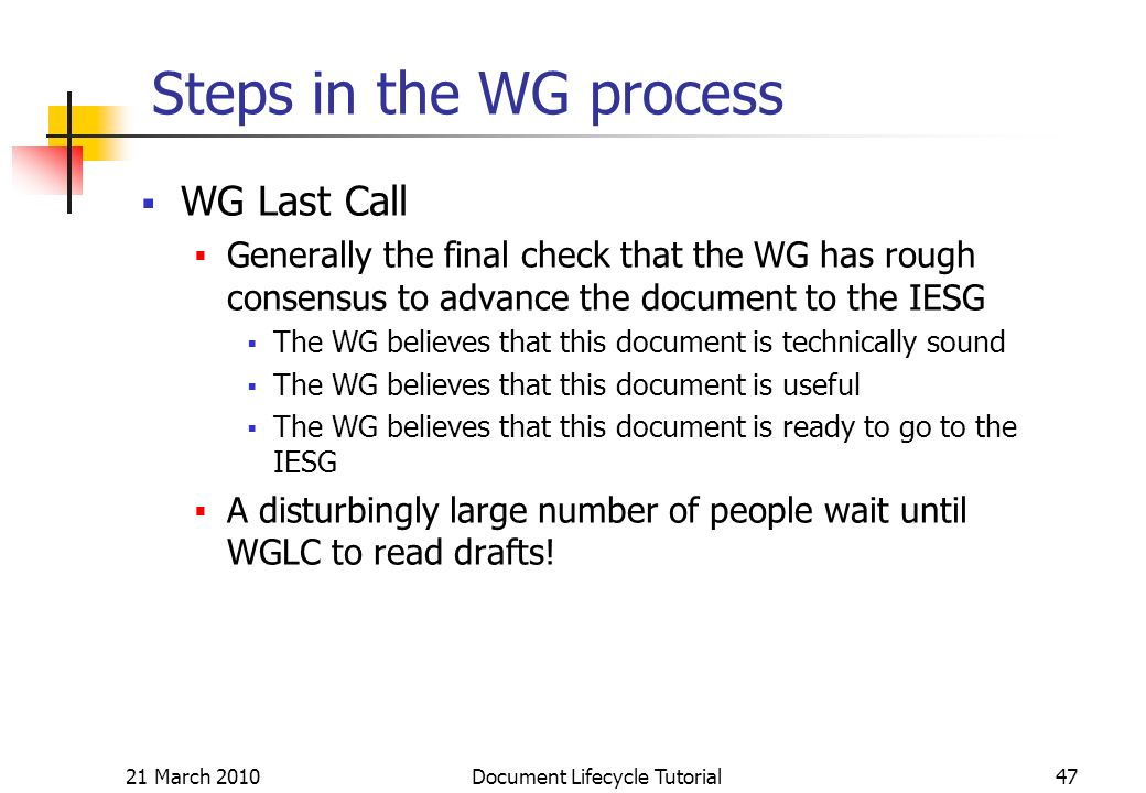 21 March 2010 Document Lifecycle Tutorial47 Steps in the WG process WG Last Call Generally the final check that the WG has rough consensus to advance the document to the IESG The WG believes that this document is technically sound The WG believes that this document is useful The WG believes that this document is ready to go to the IESG A disturbingly large number of people wait until WGLC to read drafts!