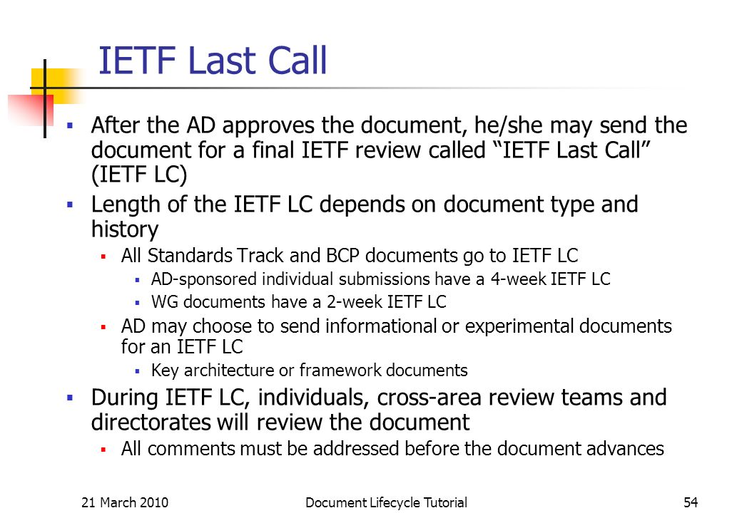 21 March 2010 Document Lifecycle Tutorial54 IETF Last Call After the AD approves the document, he/she may send the document for a final IETF review called IETF Last Call (IETF LC) Length of the IETF LC depends on document type and history All Standards Track and BCP documents go to IETF LC AD-sponsored individual submissions have a 4-week IETF LC WG documents have a 2-week IETF LC AD may choose to send informational or experimental documents for an IETF LC Key architecture or framework documents During IETF LC, individuals, cross-area review teams and directorates will review the document All comments must be addressed before the document advances
