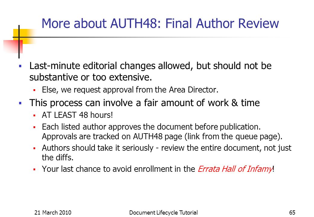21 March 2010 Document Lifecycle Tutorial65 More about AUTH48: Final Author Review Last-minute editorial changes allowed, but should not be substantive or too extensive.
