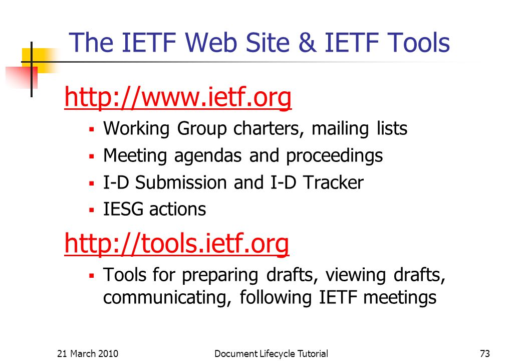 21 March 2010 Document Lifecycle Tutorial73 The IETF Web Site & IETF Tools   Working Group charters, mailing lists Meeting agendas and proceedings I-D Submission and I-D Tracker IESG actions   Tools for preparing drafts, viewing drafts, communicating, following IETF meetings