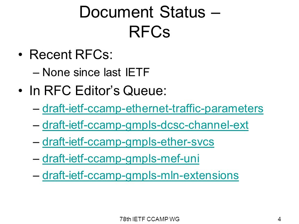 78th IETF CCAMP WG4 Document Status – RFCs Recent RFCs: –None since last IETF In RFC Editors Queue: –draft-ietf-ccamp-ethernet-traffic-parametersdraft-ietf-ccamp-ethernet-traffic-parameters –draft-ietf-ccamp-gmpls-dcsc-channel-extdraft-ietf-ccamp-gmpls-dcsc-channel-ext –draft-ietf-ccamp-gmpls-ether-svcsdraft-ietf-ccamp-gmpls-ether-svcs –draft-ietf-ccamp-gmpls-mef-unidraft-ietf-ccamp-gmpls-mef-uni –draft-ietf-ccamp-gmpls-mln-extensionsdraft-ietf-ccamp-gmpls-mln-extensions