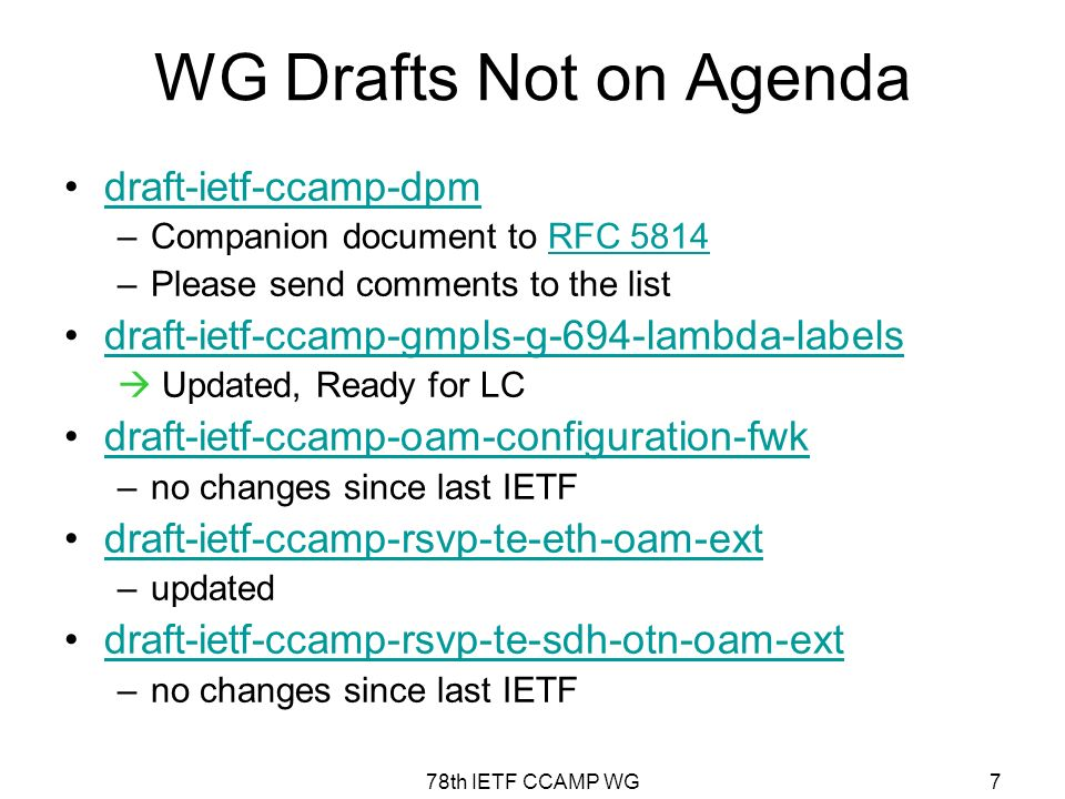 78th IETF CCAMP WG7 WG Drafts Not on Agenda draft-ietf-ccamp-dpm –Companion document to RFC 5814RFC 5814 –Please send comments to the list draft-ietf-ccamp-gmpls-g-694-lambda-labels Updated, Ready for LC draft-ietf-ccamp-oam-configuration-fwk –no changes since last IETF draft-ietf-ccamp-rsvp-te-eth-oam-ext –updated draft-ietf-ccamp-rsvp-te-sdh-otn-oam-ext –no changes since last IETF