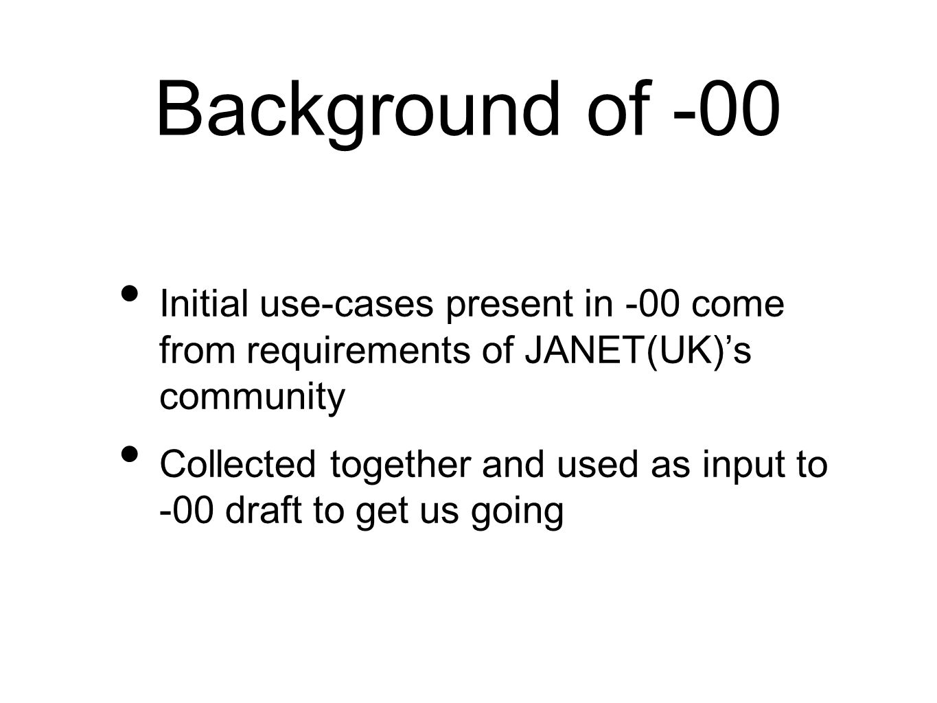 Background of -00 Initial use-cases present in -00 come from requirements of JANET(UK)s community Collected together and used as input to -00 draft to get us going
