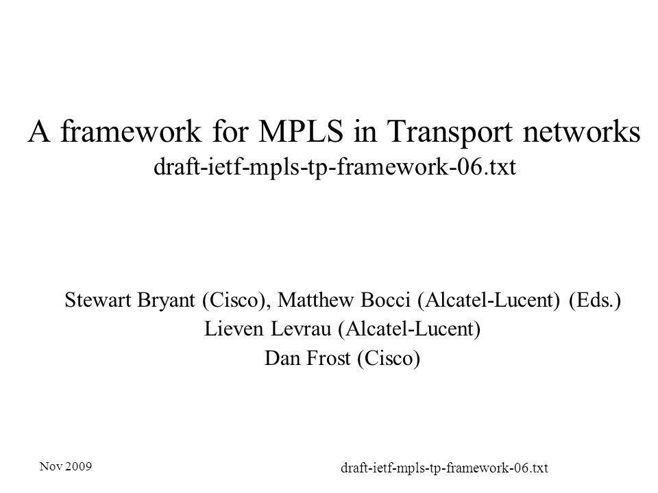 Nov 2009 draft-ietf-mpls-tp-framework-06.txt A framework for MPLS in Transport networks draft-ietf-mpls-tp-framework-06.txt Stewart Bryant (Cisco), Matthew Bocci (Alcatel-Lucent) (Eds.) Lieven Levrau (Alcatel-Lucent) Dan Frost (Cisco)