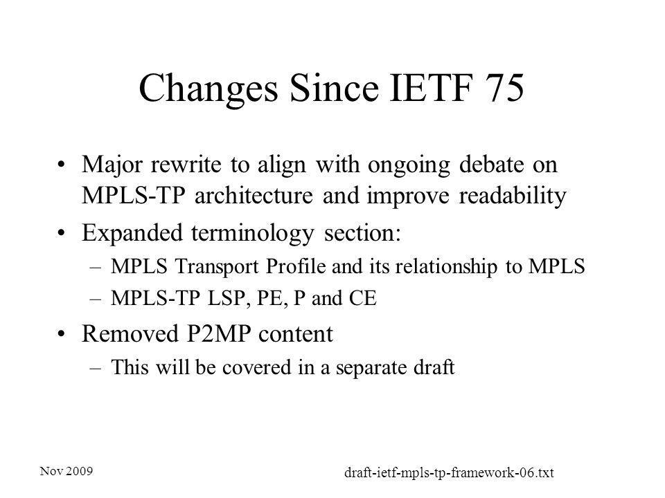 Nov 2009 draft-ietf-mpls-tp-framework-06.txt Changes Since IETF 75 Major rewrite to align with ongoing debate on MPLS-TP architecture and improve readability Expanded terminology section: –MPLS Transport Profile and its relationship to MPLS –MPLS-TP LSP, PE, P and CE Removed P2MP content –This will be covered in a separate draft