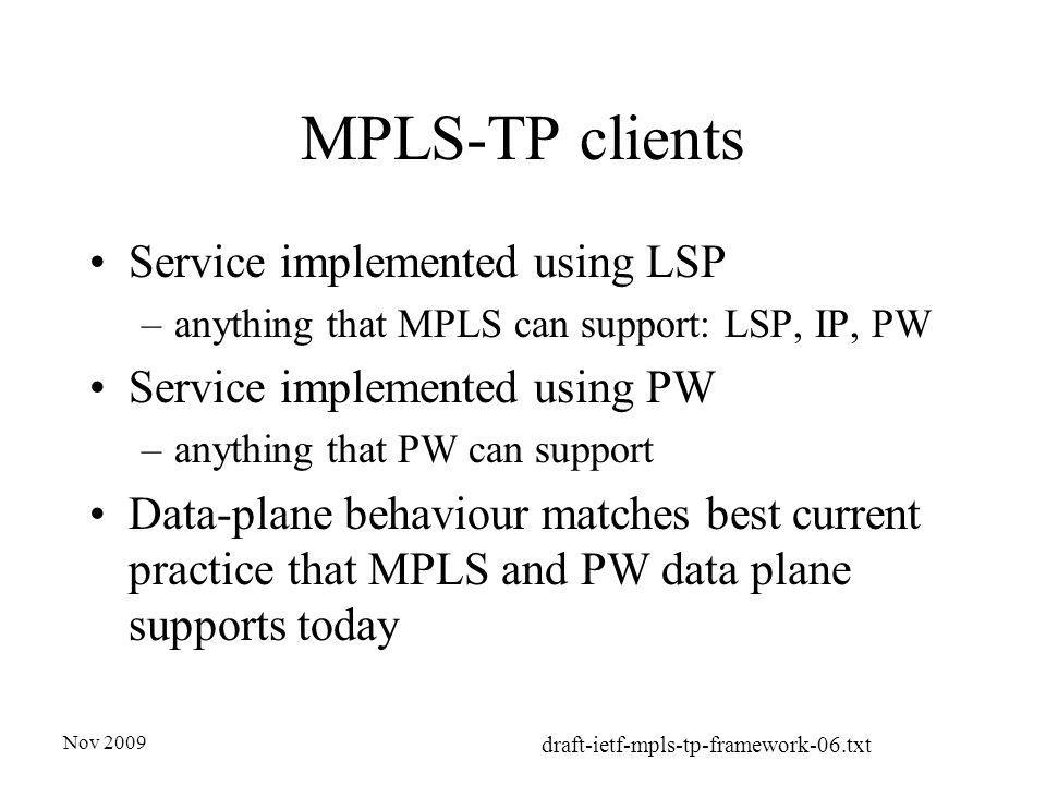 Nov 2009 draft-ietf-mpls-tp-framework-06.txt MPLS-TP clients Service implemented using LSP –anything that MPLS can support: LSP, IP, PW Service implemented using PW –anything that PW can support Data-plane behaviour matches best current practice that MPLS and PW data plane supports today