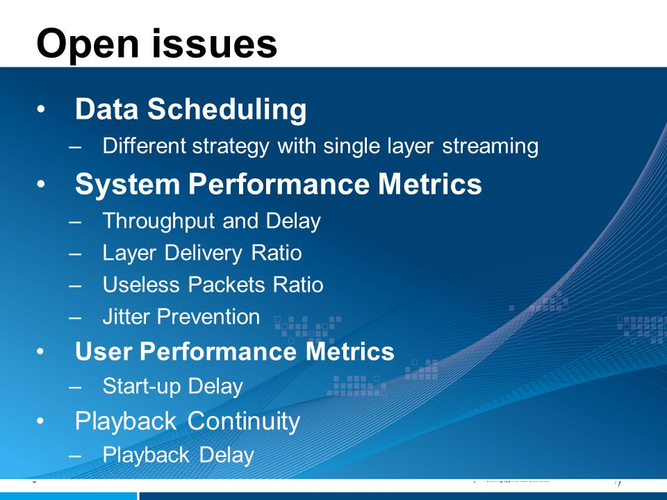 8 Open issues Data Scheduling –Different strategy with single layer streaming System Performance Metrics –Throughput and Delay –Layer Delivery Ratio –Useless Packets Ratio –Jitter Prevention User Performance Metrics –Start-up Delay Playback Continuity –Playback Delay