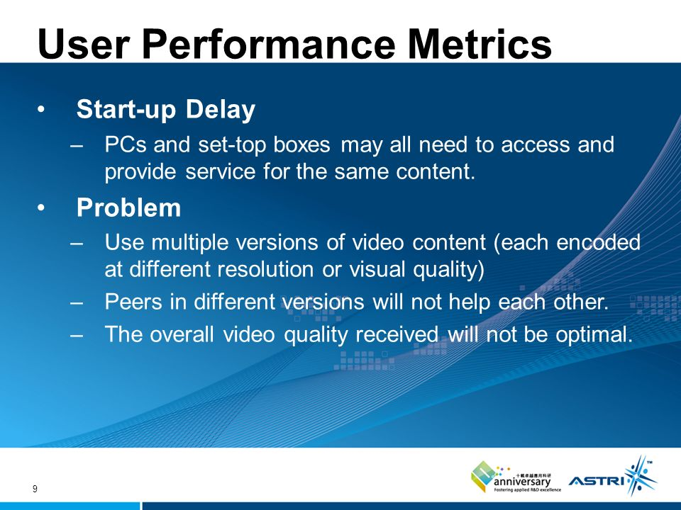 9 User Performance Metrics Start-up Delay –PCs and set-top boxes may all need to access and provide service for the same content.