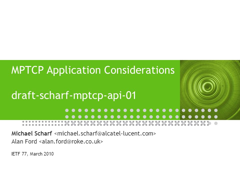 12 | draft-scharf-mptcp-api-01 | 2010 Summary and Next Steps Main changes compared to version -00 Distinction between legacy and MPTCP-aware applications Guidance concerning default enabling and shutdown of the first sub-flow Clearer structure of document and additional references to related work Open questions concerning API design What control functions make sense for an app.