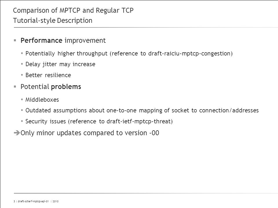 3 | draft-scharf-mptcp-api-01 | 2010 Comparison of MPTCP and Regular TCP Tutorial-style Description Performance improvement Potentially higher throughput (reference to draft-raiciu-mptcp-congestion) Delay jitter may increase Better resilience Potential problems Middleboxes Outdated assumptions about one-to-one mapping of socket to connection/addresses Security issues (reference to draft-ietf-mptcp-threat) Only minor updates compared to version -00