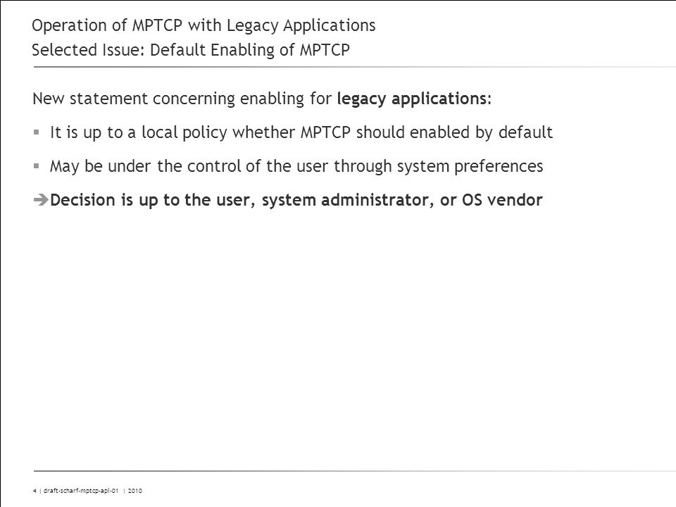 5 | draft-scharf-mptcp-api-01 | 2010 Operation of MPTCP with Legacy Applications Selected Issue: Address Exposed to Applications Discussed in Hiroshima and in the interim phone conference Draft now states that address of first subflow MUST be returned for legacy applications Even if first subflow is no longer in use Stack MAY close whole MPTCP connection if first subflow is closed The latter decision SHOULD be controlled by a local policy Backward compatible by default