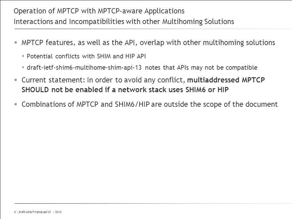 8 | draft-scharf-mptcp-api-01 | 2010 Operation of MPTCP with MPTCP-aware Applications Interactions and Incompatibilities with other Multihoming Solutions MPTCP features, as well as the API, overlap with other multihoming solutions Potential conflicts with SHIM and HIP API draft-ietf-shim6-multihome-shim-api-13 notes that APIs may not be compatible Current statement: In order to avoid any conflict, multiaddressed MPTCP SHOULD not be enabled if a network stack uses SHIM6 or HIP Combinations of MPTCP and SHIM6/HIP are outside the scope of the document