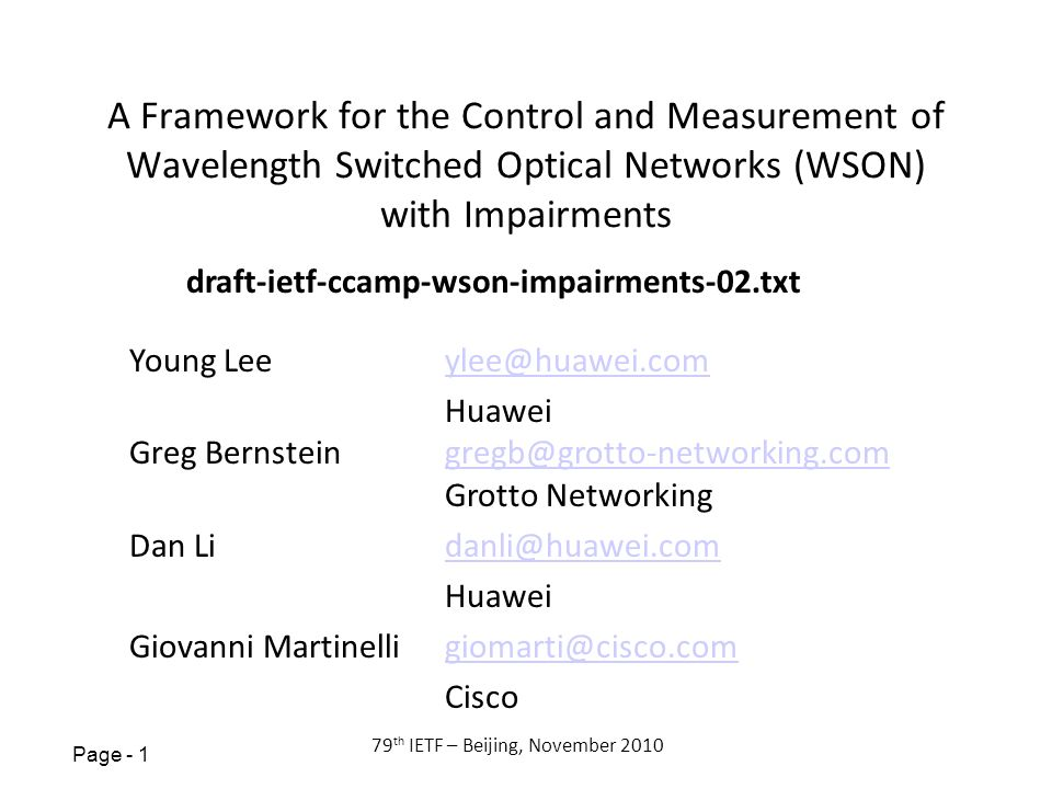 Page th IETF – Beijing, November 2010 A Framework for the Control and Measurement of Wavelength Switched Optical Networks (WSON) with Impairments Young Lee Huawei Greg Grotto Dan Huawei Giovanni Cisco draft-ietf-ccamp-wson-impairments-02.txt