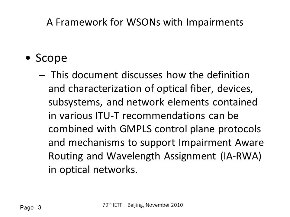 Page th IETF – Beijing, November 2010 A Framework for WSONs with Impairments Scope – This document discusses how the definition and characterization of optical fiber, devices, subsystems, and network elements contained in various ITU-T recommendations can be combined with GMPLS control plane protocols and mechanisms to support Impairment Aware Routing and Wavelength Assignment (IA-RWA) in optical networks.