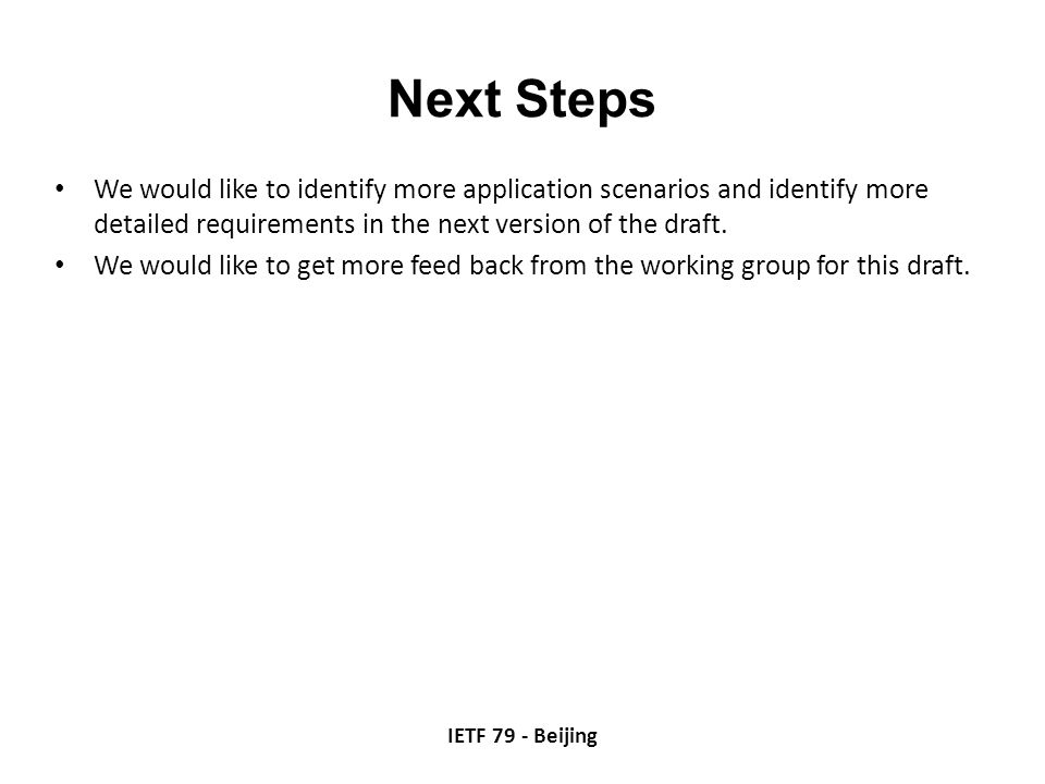 Next Steps We would like to identify more application scenarios and identify more detailed requirements in the next version of the draft. We would lik