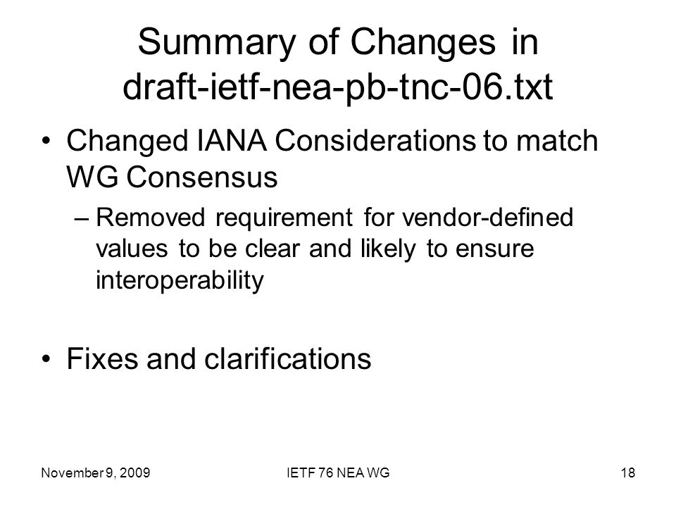 November 9, 2009IETF 76 NEA WG18 Summary of Changes in draft-ietf-nea-pb-tnc-06.txt Changed IANA Considerations to match WG Consensus –Removed requirement for vendor-defined values to be clear and likely to ensure interoperability Fixes and clarifications