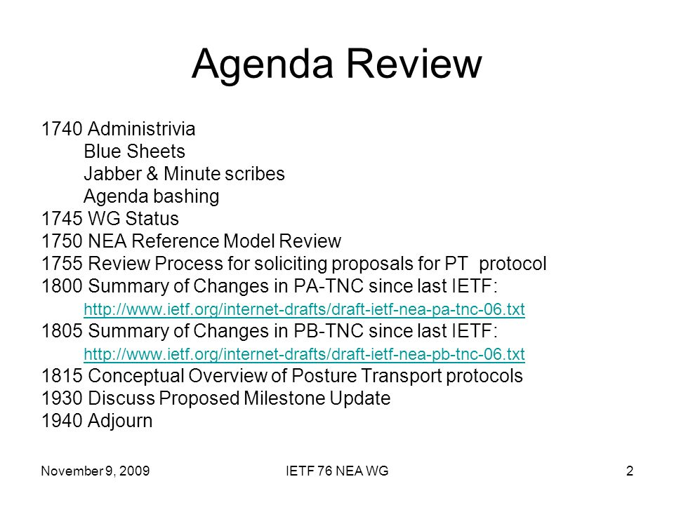 November 9, 2009IETF 76 NEA WG2 Agenda Review 1740 Administrivia Blue Sheets Jabber & Minute scribes Agenda bashing 1745 WG Status 1750 NEA Reference Model Review 1755 Review Process for soliciting proposals for PT protocol 1800 Summary of Changes in PA-TNC since last IETF: Summary of Changes in PB-TNC since last IETF: Conceptual Overview of Posture Transport protocols 1930 Discuss Proposed Milestone Update 1940 Adjourn
