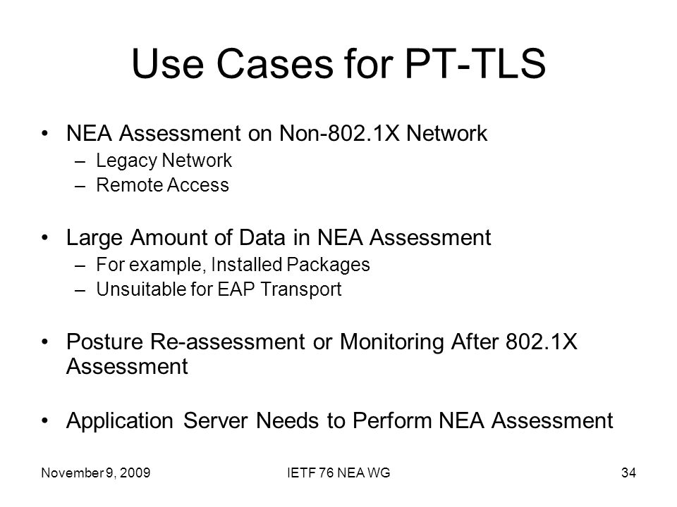 November 9, 2009IETF 76 NEA WG34 Use Cases for PT-TLS NEA Assessment on Non-802.1X Network –Legacy Network –Remote Access Large Amount of Data in NEA Assessment –For example, Installed Packages –Unsuitable for EAP Transport Posture Re-assessment or Monitoring After 802.1X Assessment Application Server Needs to Perform NEA Assessment