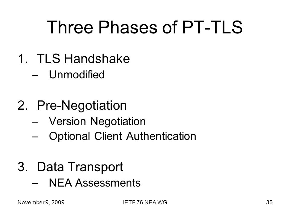 November 9, 2009IETF 76 NEA WG35 Three Phases of PT-TLS 1.TLS Handshake –Unmodified 2.Pre-Negotiation –Version Negotiation –Optional Client Authentication 3.Data Transport –NEA Assessments