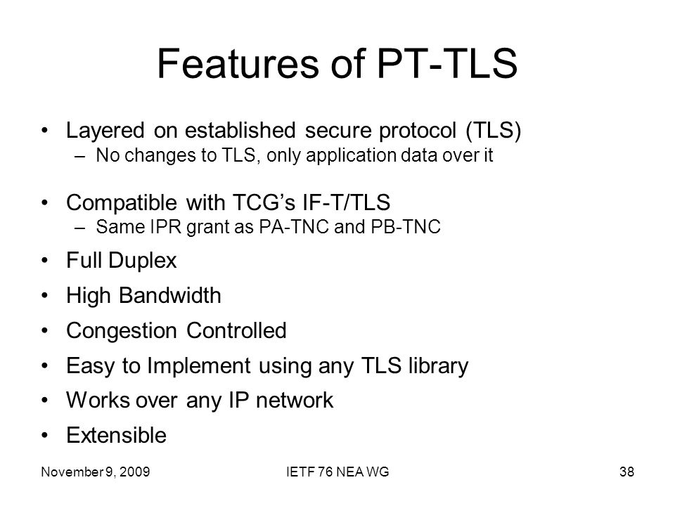 November 9, 2009IETF 76 NEA WG38 Features of PT-TLS Layered on established secure protocol (TLS) –No changes to TLS, only application data over it Compatible with TCGs IF-T/TLS –Same IPR grant as PA-TNC and PB-TNC Full Duplex High Bandwidth Congestion Controlled Easy to Implement using any TLS library Works over any IP network Extensible