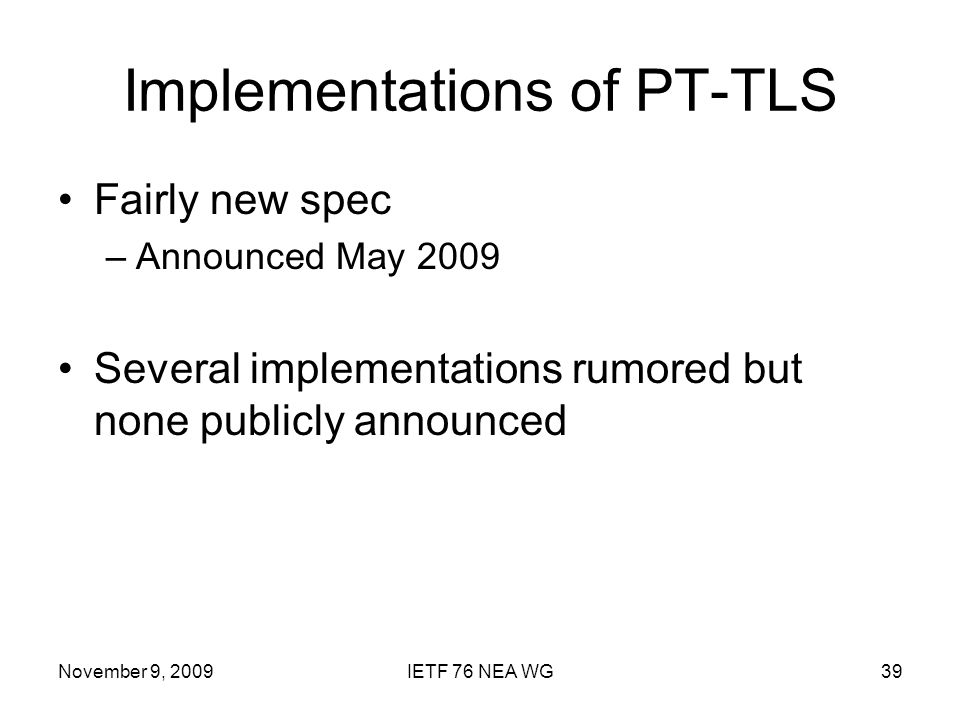 November 9, 2009IETF 76 NEA WG39 Implementations of PT-TLS Fairly new spec –Announced May 2009 Several implementations rumored but none publicly announced