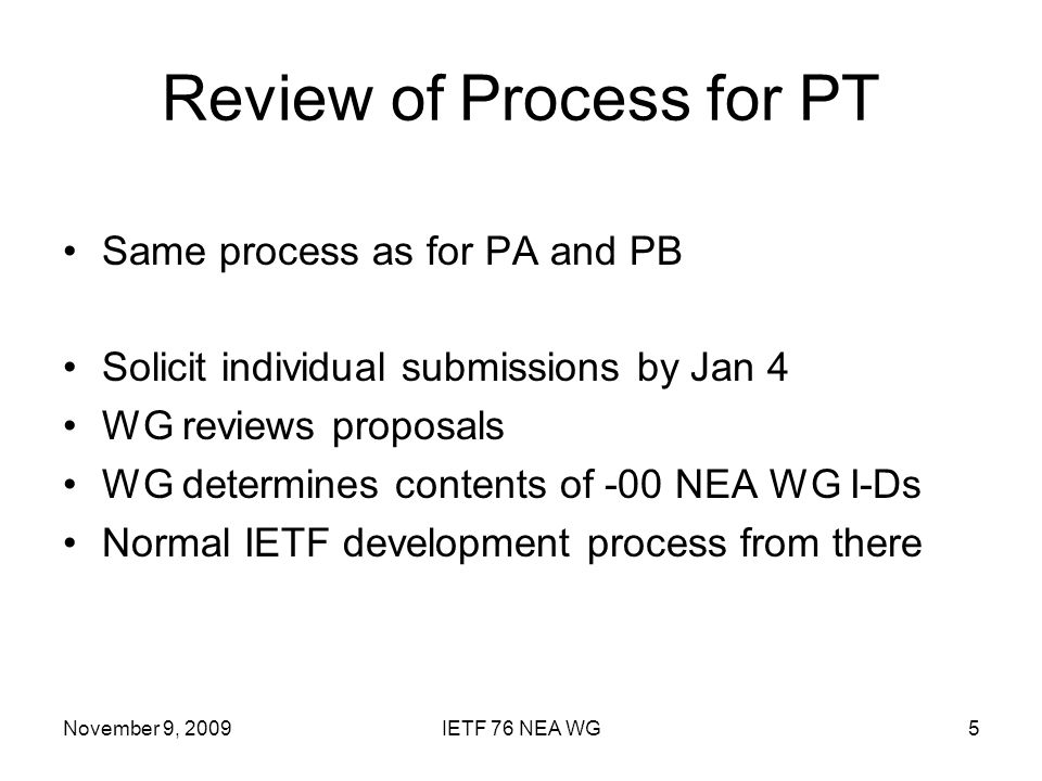 November 9, 2009IETF 76 NEA WG5 Review of Process for PT Same process as for PA and PB Solicit individual submissions by Jan 4 WG reviews proposals WG determines contents of -00 NEA WG I-Ds Normal IETF development process from there