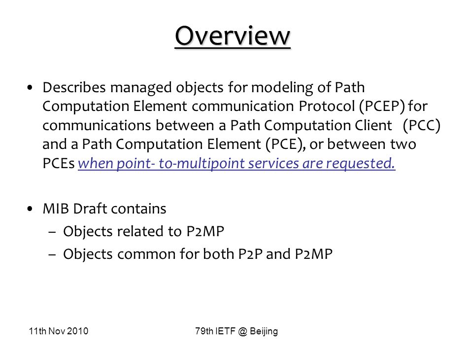 11th Nov 201079th IETF @ Beijing Overview Describes managed objects for modeling of Path Computation Element communication Protocol (PCEP) for communications between a Path Computation Client (PCC) and a Path Computation Element (PCE), or between two PCEs when point- to-multipoint services are requested.
