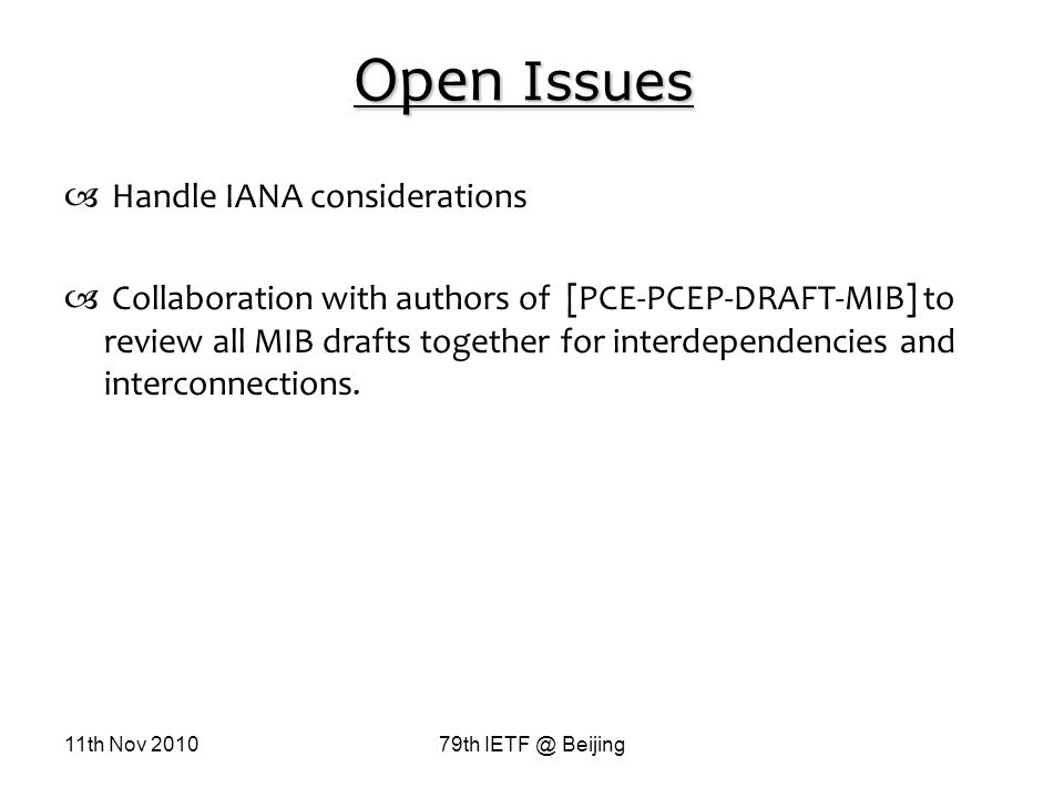 11th Nov 201079th IETF @ Beijing Open Issues Handle IANA considerations Collaboration with authors of [PCE-PCEP-DRAFT-MIB] to review all MIB drafts together for interdependencies and interconnections.