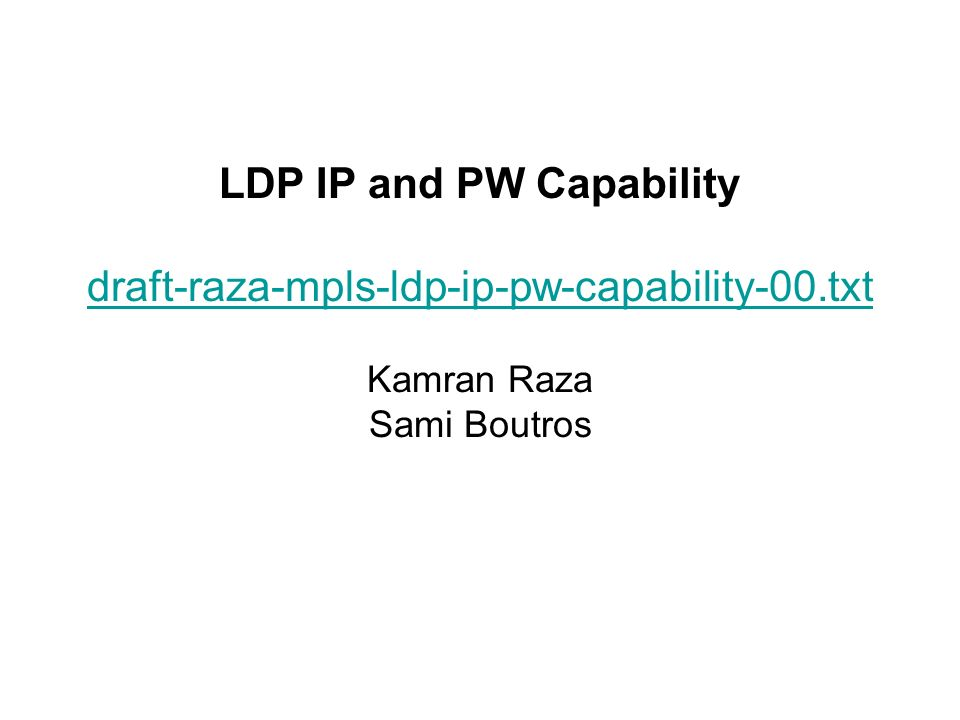LDP IP and PW Capability draft-raza-mpls-ldp-ip-pw-capability-00.txt Kamran Raza Sami Boutros draft-raza-mpls-ldp-ip-pw-capability-00.txt