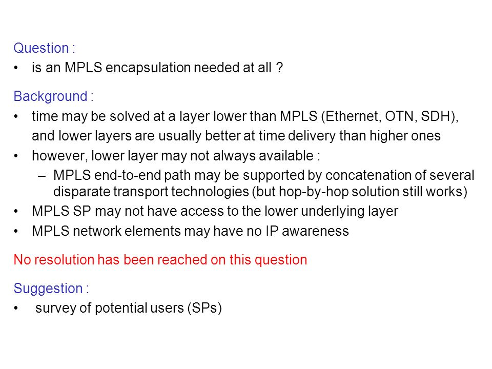Question : is an MPLS encapsulation needed at all ? Background : time may be solved at a layer lower than MPLS (Ethernet, OTN, SDH), and lower layers