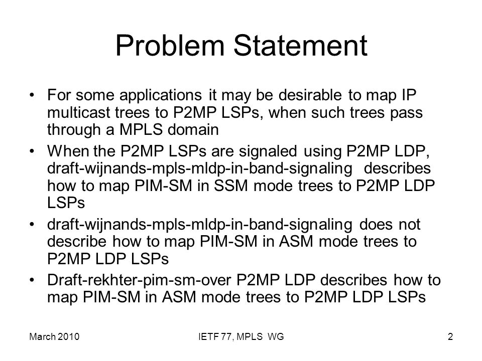 March 2010IETF 77, MPLS WG2 Problem Statement For some applications it may be desirable to map IP multicast trees to P2MP LSPs, when such trees pass through a MPLS domain When the P2MP LSPs are signaled using P2MP LDP, draft-wijnands-mpls-mldp-in-band-signaling describes how to map PIM-SM in SSM mode trees to P2MP LDP LSPs draft-wijnands-mpls-mldp-in-band-signaling does not describe how to map PIM-SM in ASM mode trees to P2MP LDP LSPs Draft-rekhter-pim-sm-over P2MP LDP describes how to map PIM-SM in ASM mode trees to P2MP LDP LSPs