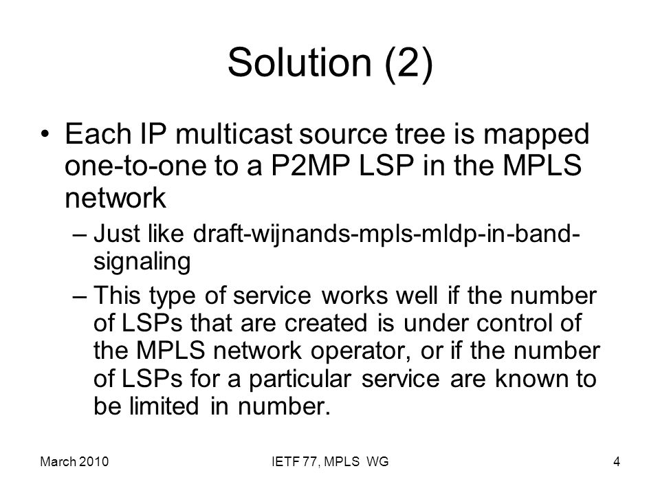 March 2010IETF 77, MPLS WG5 Comparison with BGP MVPN BGP MVPN procedures as described in draft-ietf-l3vpn- 2547bis-mcast can be used to map IP multicast trees to P2MP LSPs –Both for PIM-SM in SSM mode and PIM-SM in ASM mode BGP MVPN procedures also support the ability to aggregate multiple IP multicast trees to one P2MP LSP in the MPLS network.
