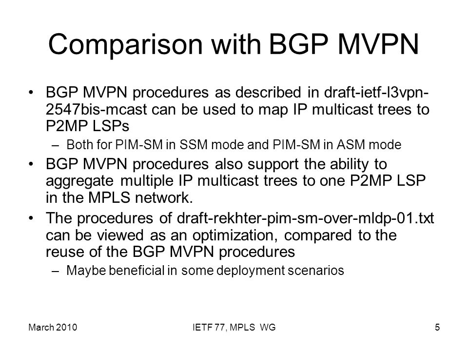 March 2010IETF 77, MPLS WG5 Comparison with BGP MVPN BGP MVPN procedures as described in draft-ietf-l3vpn- 2547bis-mcast can be used to map IP multica