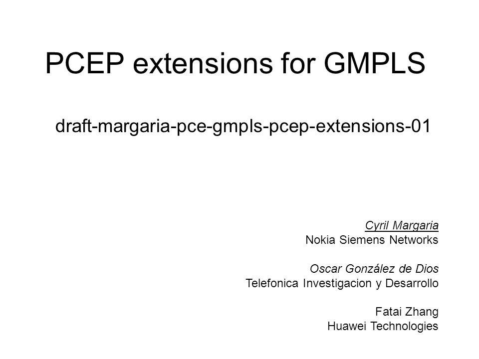 PCEP extensions for GMPLS draft-margaria-pce-gmpls-pcep-extensions-01 Cyril Margaria Nokia Siemens Networks Oscar González de Dios Telefonica Investig