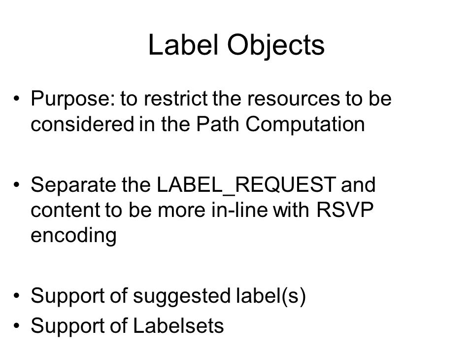 Label Objects Purpose: to restrict the resources to be considered in the Path Computation Separate the LABEL_REQUEST and content to be more in-line wi