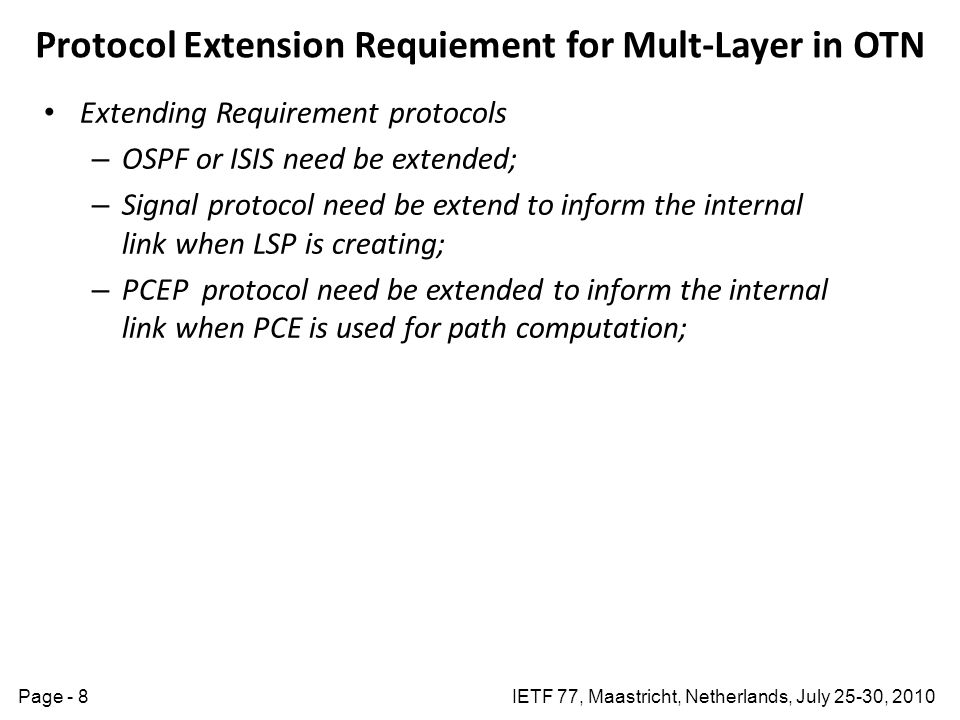 IETF 77, Maastricht, Netherlands, July 25-30, 2010Page - 8 Protocol Extension Requiement for Mult-Layer in OTN Extending Requirement protocols – OSPF or ISIS need be extended; – Signal protocol need be extend to inform the internal link when LSP is creating; – PCEP protocol need be extended to inform the internal link when PCE is used for path computation;