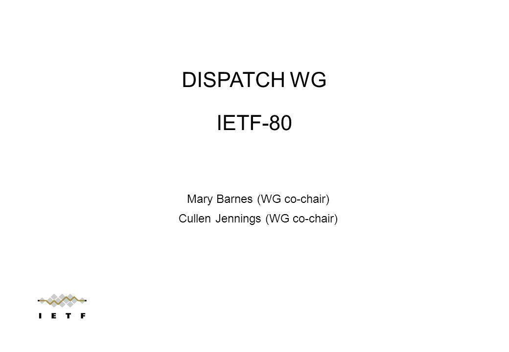 Mary Barnes (WG co-chair) Cullen Jennings (WG co-chair) DISPATCH WG IETF-80