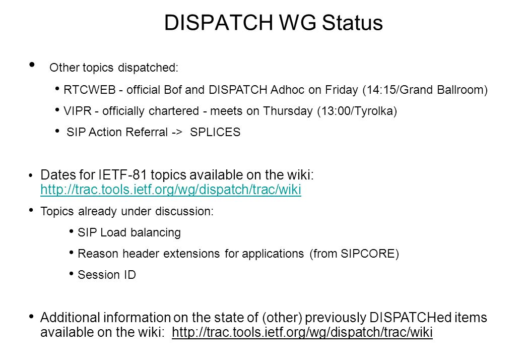 DISPATCH WG Status Other topics dispatched: RTCWEB - official Bof and DISPATCH Adhoc on Friday (14:15/Grand Ballroom) VIPR - officially chartered - meets on Thursday (13:00/Tyrolka) SIP Action Referral -> SPLICES Dates for IETF-81 topics available on the wiki: http://trac.tools.ietf.org/wg/dispatch/trac/wiki http://trac.tools.ietf.org/wg/dispatch/trac/wiki Topics already under discussion: SIP Load balancing Reason header extensions for applications (from SIPCORE) Session ID Additional information on the state of (other) previously DISPATCHed items available on the wiki: http://trac.tools.ietf.org/wg/dispatch/trac/wiki