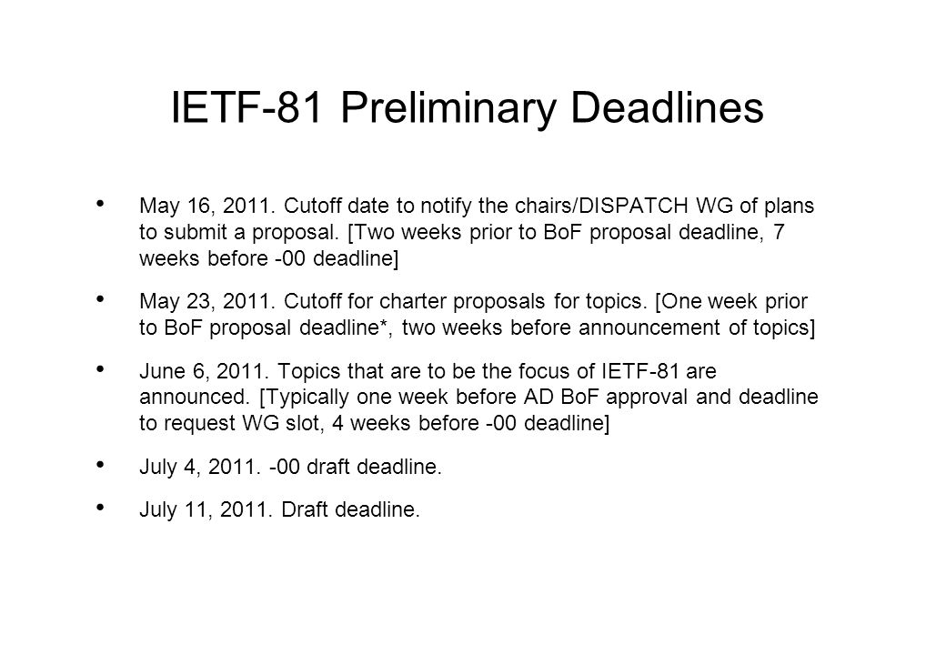 IETF-81 Preliminary Deadlines May 16, 2011. Cutoff date to notify the chairs/DISPATCH WG of plans to submit a proposal. [Two weeks prior to BoF propos