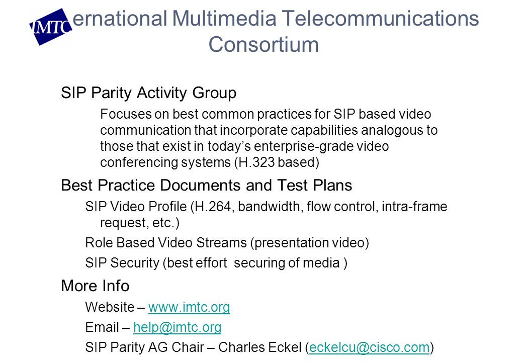 International Multimedia Telecommunications Consortium SIP Parity Activity Group Focuses on best common practices for SIP based video communication that incorporate capabilities analogous to those that exist in todays enterprise-grade video conferencing systems (H.323 based) Best Practice Documents and Test Plans SIP Video Profile (H.264, bandwidth, flow control, intra-frame request, etc.) Role Based Video Streams (presentation video) SIP Security (best effort securing of media ) More Info Website – www.imtc.orgwww.imtc.org Email – help@imtc.orghelp@imtc.org SIP Parity AG Chair – Charles Eckel (eckelcu@cisco.com)eckelcu@cisco.com