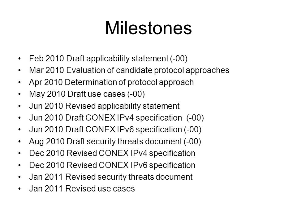 Milestones Feb 2010 Draft applicability statement (-00) Mar 2010 Evaluation of candidate protocol approaches Apr 2010 Determination of protocol approach May 2010 Draft use cases (-00) Jun 2010 Revised applicability statement Jun 2010 Draft CONEX IPv4 specification (-00) Jun 2010 Draft CONEX IPv6 specification (-00) Aug 2010 Draft security threats document (-00) Dec 2010 Revised CONEX IPv4 specification Dec 2010 Revised CONEX IPv6 specification Jan 2011 Revised security threats document Jan 2011 Revised use cases