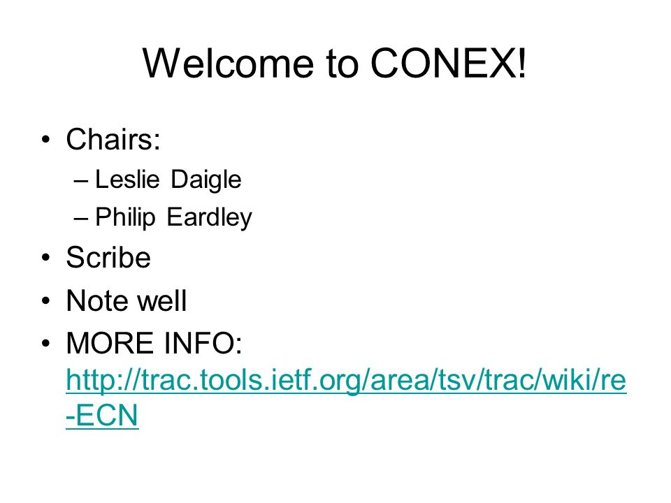 Welcome to CONEX! Chairs: –Leslie Daigle –Philip Eardley Scribe Note well MORE INFO: http://trac.tools.ietf.org/area/tsv/trac/wiki/re -ECN http://trac