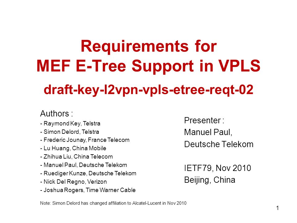 Requirements for MEF E-Tree Support in VPLS draft-key-l2vpn-vpls-etree-reqt-02 Presenter : Manuel Paul, Deutsche Telekom IETF79, Nov 2010 Beijing, China Authors : - Raymond Key, Telstra - Simon Delord, Telstra - Frederic Jounay, France Telecom - Lu Huang, China Mobile - Zhihua Liu, China Telecom - Manuel Paul, Deutsche Telekom - Ruediger Kunze, Deutsche Telekom - Nick Del Regno, Verizon - Joshua Rogers, Time Warner Cable Note: Simon Delord has changed affiliation to Alcatel-Lucent in Nov 2010 1