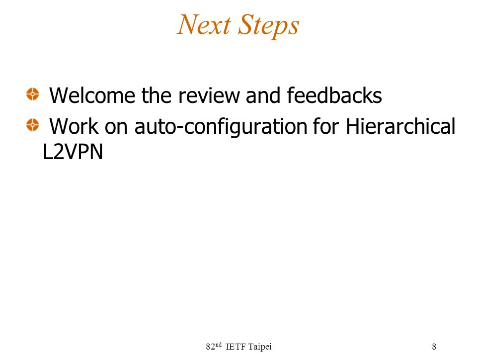 Next Steps Welcome the review and feedbacks Work on auto-configuration for Hierarchical L2VPN 82 nd IETF Taipei8