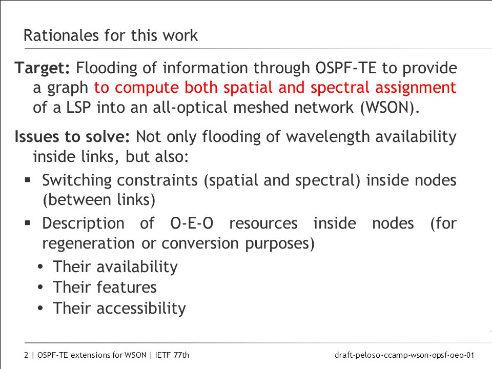 draft-peloso-ccamp-wson-opsf-oeo-01 2 | OSPF-TE extensions for WSON | IETF 77th Rationales for this work Target: Flooding of information through OSPF-TE to provide a graph to compute both spatial and spectral assignment of a LSP into an all-optical meshed network (WSON).
