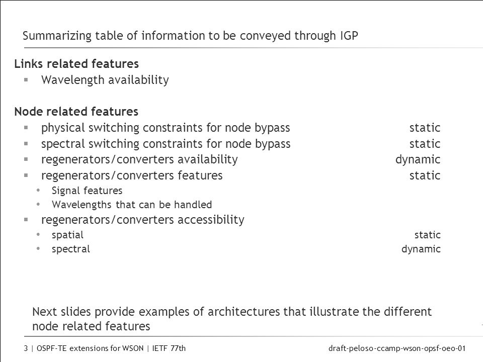 draft-peloso-ccamp-wson-opsf-oeo-01 3 | OSPF-TE extensions for WSON | IETF 77th Summarizing table of information to be conveyed through IGP Links related features Wavelength availability Node related features physical switching constraints for node bypassstatic spectral switching constraints for node bypassstatic regenerators/converters availabilitydynamic regenerators/converters featuresstatic Signal features Wavelengths that can be handled regenerators/converters accessibility spatial static spectraldynamic Next slides provide examples of architectures that illustrate the different node related features