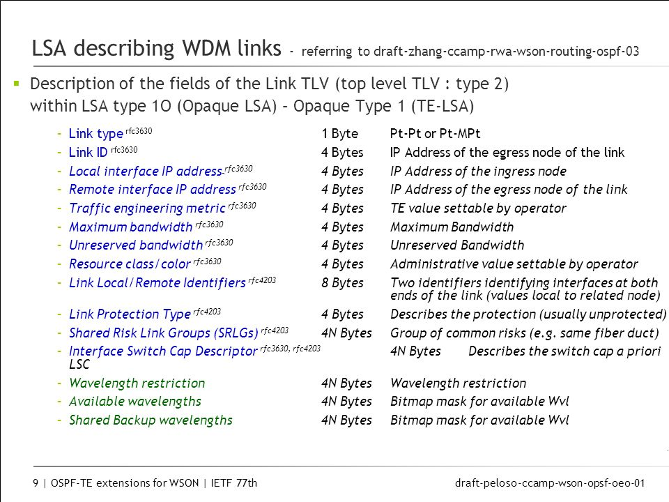 draft-peloso-ccamp-wson-opsf-oeo-01 9 | OSPF-TE extensions for WSON | IETF 77th LSA describing WDM links - referring to draft-zhang-ccamp-rwa-wson-routing-ospf-03 Description of the fields of the Link TLV (top level TLV : type 2) within LSA type 1O (Opaque LSA) – Opaque Type 1 (TE-LSA) –Link type rfc3630 1 BytePt-Pt or Pt-MPt –Link ID rfc3630 4 BytesIP Address of the egress node of the link –Local interface IP address rfc3630 4 Bytes IP Address of the ingress node –Remote interface IP address rfc3630 4 Bytes IP Address of the egress node of the link –Traffic engineering metric rfc3630 4 Bytes TE value settable by operator –Maximum bandwidth rfc3630 4 Bytes Maximum Bandwidth –Unreserved bandwidth rfc3630 4 Bytes Unreserved Bandwidth –Resource class/color rfc3630 4 Bytes Administrative value settable by operator –Link Local/Remote Identifiers rfc4203 8 Bytes Two identifiers identifying interfaces at both ends of the link (values local to related node) –Link Protection Type rfc4203 4 Bytes Describes the protection (usually unprotected) –Shared Risk Link Groups (SRLGs) rfc4203 4N Bytes Group of common risks (e.g.