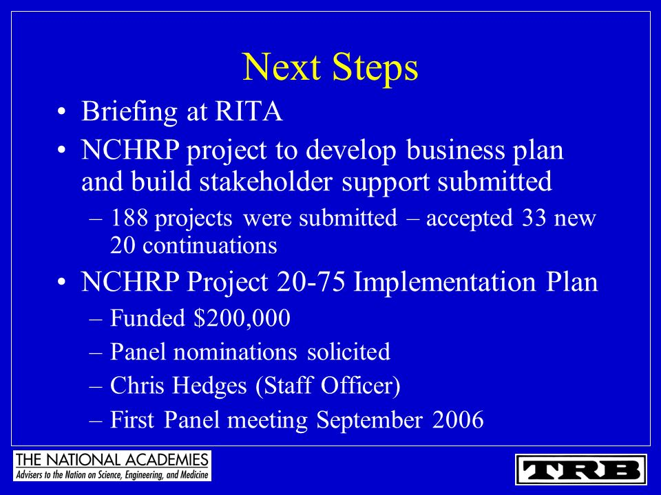 Next Steps Briefing at RITA NCHRP project to develop business plan and build stakeholder support submitted –188 projects were submitted – accepted 33 new 20 continuations NCHRP Project 20-75 Implementation Plan –Funded $200,000 –Panel nominations solicited –Chris Hedges (Staff Officer) –First Panel meeting September 2006